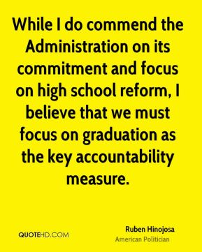 While I do commend the Administration on its commitment and focus on high school reform, I believe that we must focus on graduation as the key accountability measure.