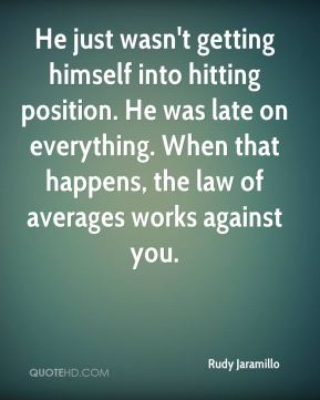 He just wasn't getting himself into hitting position. He was late on everything. When that happens, the law of averages works against you.