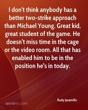 I don't think anybody has a better two-strike approach than Michael Young. Great kid, great student of the game. He doesn't miss time in the cage or the video room. All that has enabled him to be in the position he's in today.