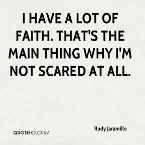 I have a lot of faith. That's the main thing why I'm not scared at all.