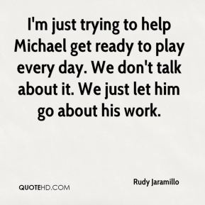I'm just trying to help Michael get ready to play every day. We don't talk about it. We just let him go about his work.