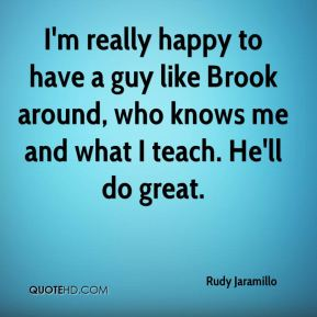 I'm really happy to have a guy like Brook around, who knows me and what I teach. He'll do great.