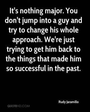 It's nothing major. You don't jump into a guy and try to change his whole approach. We're just trying to get him back to the things that made him so successful in the past.