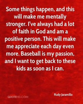 Some things happen, and this will make me mentally stronger. I've always had a lot of faith in God and am a positive person. This will make me appreciate each day even more. Baseball is my passion, and I want to get back to these kids as soon as I can.