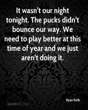 Ryan Kolb  - It wasn't our night tonight. The pucks didn't bounce our way. We need to play better at this time of year and we just aren't doing it.