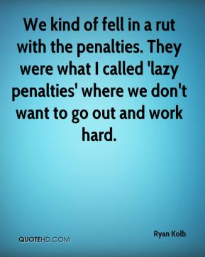 Ryan Kolb  - We kind of fell in a rut with the penalties. They were what I called 'lazy penalties' where we don't want to go out and work hard.
