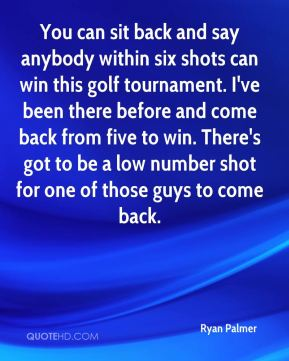 Ryan Palmer  - You can sit back and say anybody within six shots can win this golf tournament. I've been there before and come back from five to win. There's got to be a low number shot for one of those guys to come back.