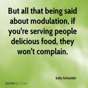 Sally Schneider - But all that being said about modulation, if you're serving people delicious food, they won't complain.