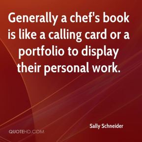 Sally Schneider - Generally a chef's book is like a calling card or a portfolio to display their personal work.