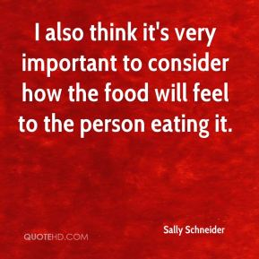 Sally Schneider - I also think it's very important to consider how the food will feel to the person eating it.