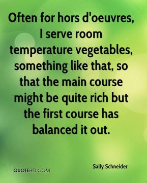 Sally Schneider - Often for hors d'oeuvres, I serve room temperature vegetables, something like that, so that the main course might be quite rich but the first course has balanced it out.