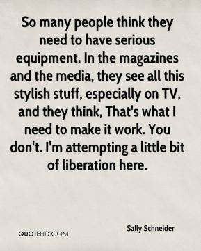 So many people think they need to have serious equipment. In the magazines and the media, they see all this stylish stuff, especially on TV, and they think, That's what I need to make it work. You don't. I'm attempting a little bit of liberation here.