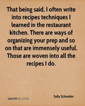 Sally Schneider - That being said, I often write into recipes techniques I learned in the restaurant kitchen. There are ways of organizing your prep and so on that are immensely useful. Those are woven into all the recipes I do.