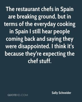The restaurant chefs in Spain are breaking ground, but in terms of the everyday cooking in Spain I still hear people coming back and saying they were disappointed. I think it's because they're expecting the chef stuff.