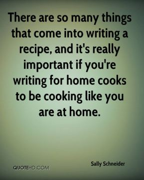 Sally Schneider - There are so many things that come into writing a recipe, and it's really important if you're writing for home cooks to be cooking like you are at home.