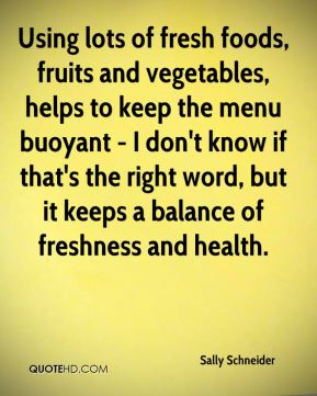 Sally Schneider - Using lots of fresh foods, fruits and vegetables, helps to keep the menu buoyant - I don't know if that's the right word, but it keeps a balance of freshness and health.