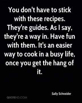 You don't have to stick with these recipes. They're guides. As I say, they're a way in. Have fun with them. It's an easier way to cook in a busy life, once you get the hang of it.