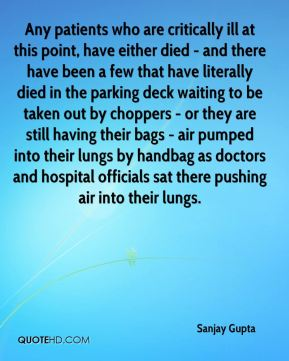 Sanjay Gupta  - Any patients who are critically ill at this point, have either died - and there have been a few that have literally died in the parking deck waiting to be taken out by choppers - or they are still having their bags - air pumped into their lungs by handbag as doctors and hospital officials sat there pushing air into their lungs.