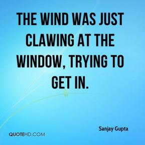 the wind was just clawing at the window, trying to get in.