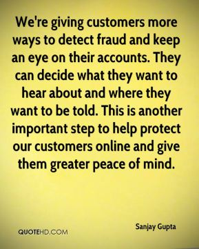 Sanjay Gupta  - We're giving customers more ways to detect fraud and keep an eye on their accounts. They can decide what they want to hear about and where they want to be told. This is another important step to help protect our customers online and give them greater peace of mind.