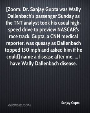 Sanjay Gupta  - [Zoom: Dr. Sanjay Gupta was Wally Dallenbach's passenger Sunday as the TNT analyst took his usual high-speed drive to preview NASCAR's race track. Gupta, a CNN medical reporter, was queasy as Dallenbach topped 130 mph and asked him if he could] name a disease after me. ... I have Wally Dallenbach disease.
