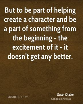 But to be part of helping create a character and be a part of something from the beginning - the excitement of it - it doesn't get any better.