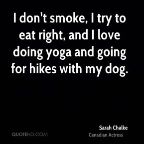 Sarah Chalke - I don't smoke, I try to eat right, and I love doing yoga and going for hikes with my dog.