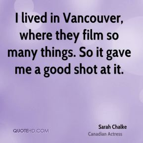 I lived in Vancouver, where they film so many things. So it gave me a good shot at it.