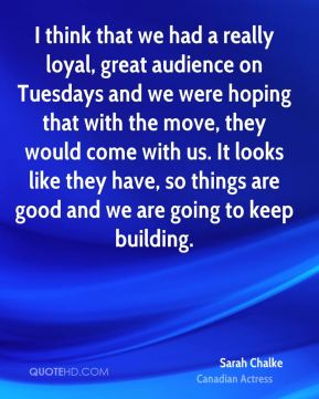 I think that we had a really loyal, great audience on Tuesdays and we were hoping that with the move, they would come with us. It looks like they have, so things are good and we are going to keep building.