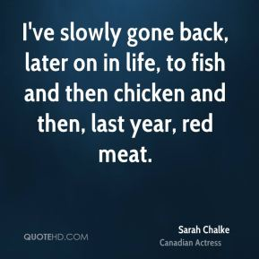 Sarah Chalke - I've slowly gone back, later on in life, to fish and then chicken and then, last year, red meat.
