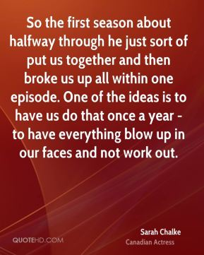 So the first season about halfway through he just sort of put us together and then broke us up all within one episode. One of the ideas is to have us do that once a year - to have everything blow up in our faces and not work out.
