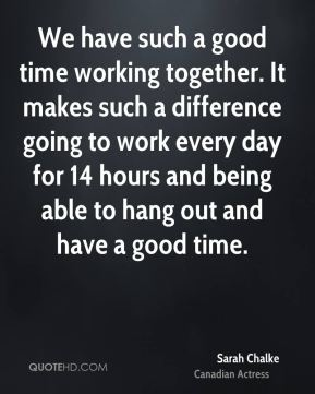We have such a good time working together. It makes such a difference going to work every day for 14 hours and being able to hang out and have a good time.