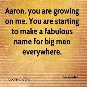 Aaron, you are growing on me. You are starting to make a fabulous name for big men everywhere.