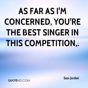 As far as I'm concerned, you're the best singer in this competition.