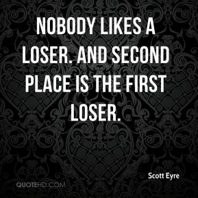 Scott Eyre  - Nobody likes a loser. And second place is the first loser.