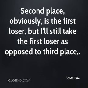 Scott Eyre  - Second place, obviously, is the first loser, but I'll still take the first loser as opposed to third place.