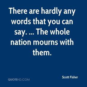 Scott Fisher  - There are hardly any words that you can say. ... The whole nation mourns with them.
