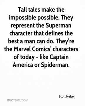 Scott Nelson  - Tall tales make the impossible possible. They represent the Superman character that defines the best a man can do. They're the Marvel Comics' characters of today - like Captain America or Spiderman.