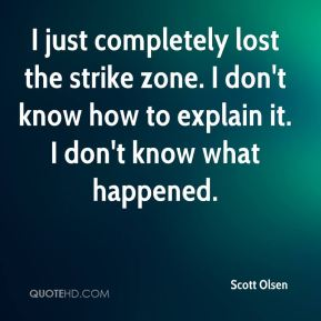 Scott Olsen  - I just completely lost the strike zone. I don't know how to explain it. I don't know what happened.