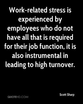 Scott Sharp  - Work-related stress is experienced by employees who do not have all that is required for their job function, it is also instrumental in leading to high turnover.