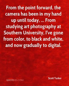 From the point forward, the camera has been in my hand up until today, ... From studying art photography at Southern University, I've gone from color, to black and white, and now gradually to digital.