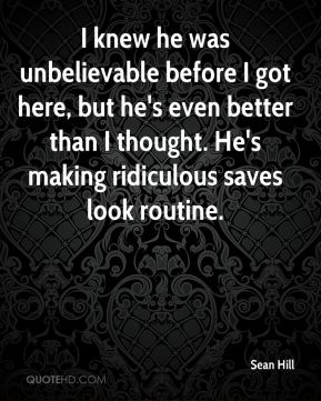Sean Hill  - I knew he was unbelievable before I got here, but he's even better than I thought. He's making ridiculous saves look routine.