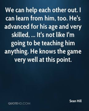 Sean Hill  - We can help each other out. I can learn from him, too. He's advanced for his age and very skilled, ... It's not like I'm going to be teaching him anything. He knows the game very well at this point.