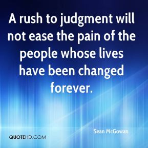 Sean McGowan  - A rush to judgment will not ease the pain of the people whose lives have been changed forever.
