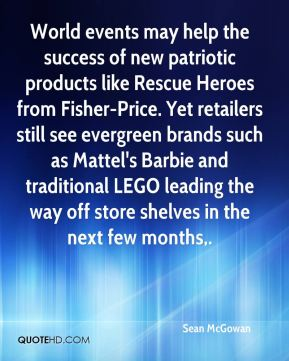 Sean McGowan  - World events may help the success of new patriotic products like Rescue Heroes from Fisher-Price. Yet retailers still see evergreen brands such as Mattel's Barbie and traditional LEGO leading the way off store shelves in the next few months.