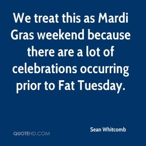 Sean Whitcomb  - We treat this as Mardi Gras weekend because there are a lot of celebrations occurring prior to Fat Tuesday.