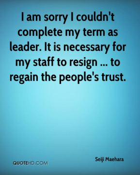 I am sorry I couldn't complete my term as leader. It is necessary for my staff to resign ... to regain the people's trust.