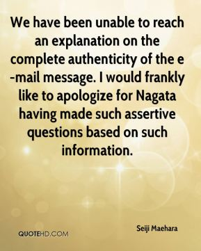 Seiji Maehara  - We have been unable to reach an explanation on the complete authenticity of the e-mail message. I would frankly like to apologize for Nagata having made such assertive questions based on such information.