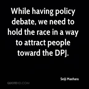While having policy debate, we need to hold the race in a way to attract people toward the DPJ.
