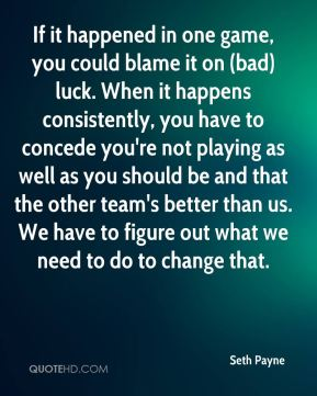 Seth Payne  - If it happened in one game, you could blame it on (bad) luck. When it happens consistently, you have to concede you're not playing as well as you should be and that the other team's better than us. We have to figure out what we need to do to change that.